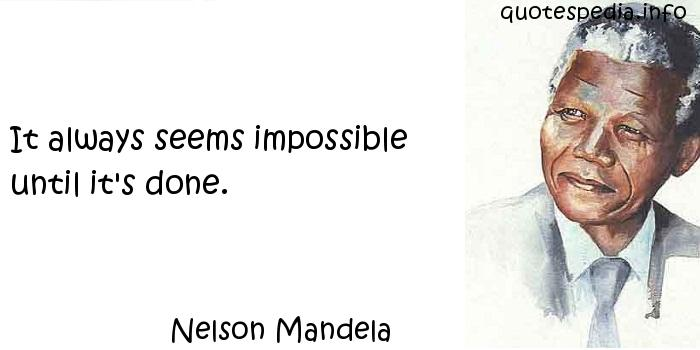 Nelson Mandela - It always seems impossible until it's done.