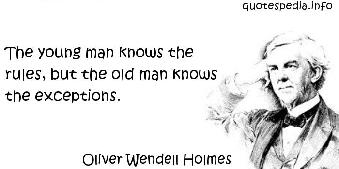 Oliver Wendell Holmes - The young man knows the rules, but the old man knows the exceptions.