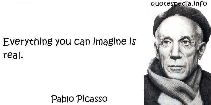 Pablo Picasso - Everything you can imagine is real.