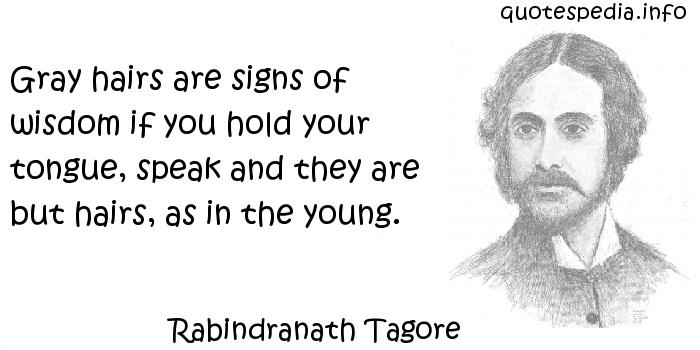 Rabindranath Tagore - Gray hairs are signs of wisdom if you hold your tongue, speak and they are but hairs, as in the young.