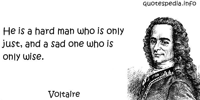 Voltaire - He is a hard man who is only just, and a sad one who is only wise.