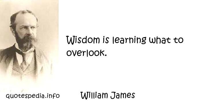 William James - Wisdom is learning what to overlook.
