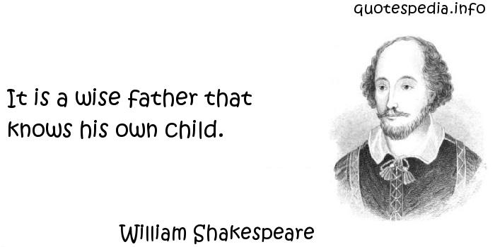 William Shakespeare - It is a wise father that knows his own child.
