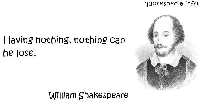 William Shakespeare - Having nothing, nothing can he lose.