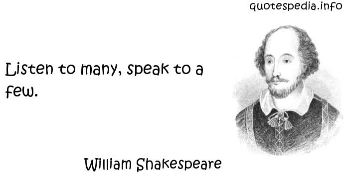 William Shakespeare - Listen to many, speak to a few.