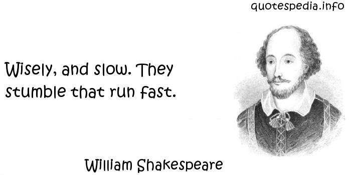 William Shakespeare - Wisely, and slow. They stumble that run fast.