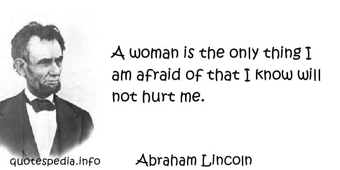 Abraham Lincoln - A woman is the only thing I am afraid of that I know will not hurt me.