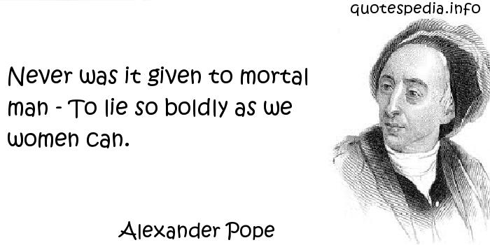 Alexander Pope - Never was it given to mortal man - To lie so boldly as we women can.