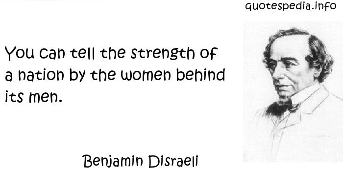 Benjamin Disraeli - You can tell the strength of a nation by the women behind its men.
