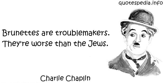 Charlie Chaplin - Brunettes are troublemakers. They're worse than the Jews.