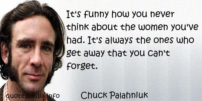 Chuck Palahniuk - It's funny how you never think about the women you've had. It's always the ones who get away that you can't forget.