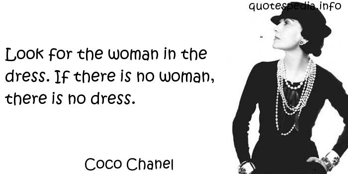 Coco Chanel - Look for the woman in the dress. If there is no woman, there is no dress.