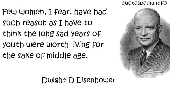 Dwight D Eisenhower - Few women, I fear, have had such reason as I have to think the long sad years of youth were worth living for the sake of middle age.