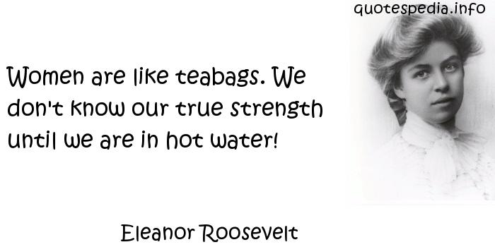 Eleanor Roosevelt - Women are like teabags. We don't know our true strength until we are in hot water!