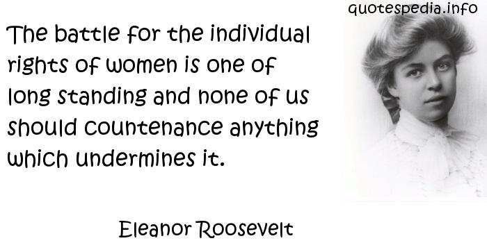 Eleanor Roosevelt - The battle for the individual rights of women is one of long standing and none of us should countenance anything which undermines it.