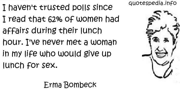 Erma Bombeck - I haven't trusted polls since I read that 62% of women had affairs during their lunch hour. I've never met a woman in my life who would give up lunch for sex.