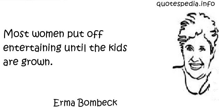Erma Bombeck - Most women put off entertaining until the kids are grown.
