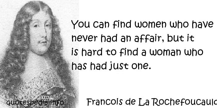 Francois de La Rochefoucauld - You can find women who have never had an affair, but it is hard to find a woman who has had just one.