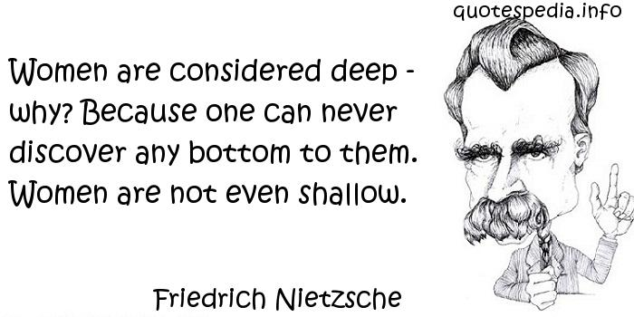 Friedrich Nietzsche - Women are considered deep - why? Because one can never discover any bottom to them. Women are not even shallow.