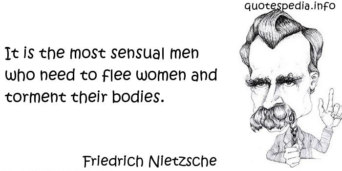 Friedrich Nietzsche - It is the most sensual men who need to flee women and torment their bodies.