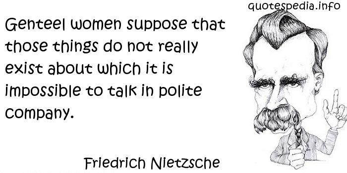 Friedrich Nietzsche - Genteel women suppose that those things do not really exist about which it is impossible to talk in polite company.