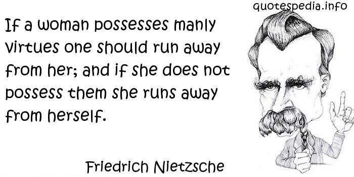 Friedrich Nietzsche - If a woman possesses manly virtues one should run away from her; and if she does not possess them she runs away from herself.