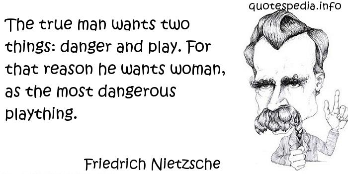 Friedrich Nietzsche - The true man wants two things: danger and play. For that reason he wants woman, as the most dangerous plaything.