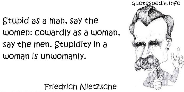Friedrich Nietzsche - Stupid as a man, say the women: cowardly as a woman, say the men. Stupidity in a woman is unwomanly.