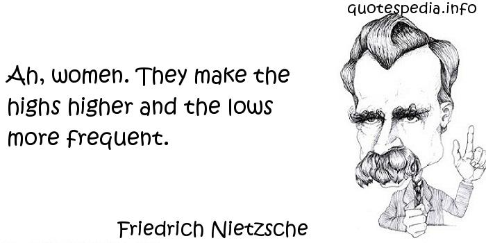 Friedrich Nietzsche - Ah, women. They make the highs higher and the lows more frequent.