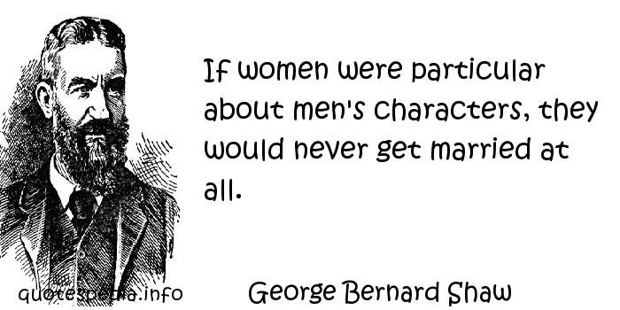 George Bernard Shaw - If women were particular about men's characters, they would never get married at all.