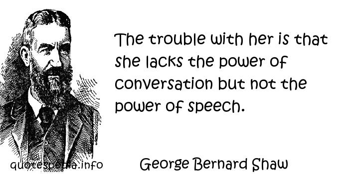 George Bernard Shaw - The trouble with her is that she lacks the power of conversation but not the power of speech.