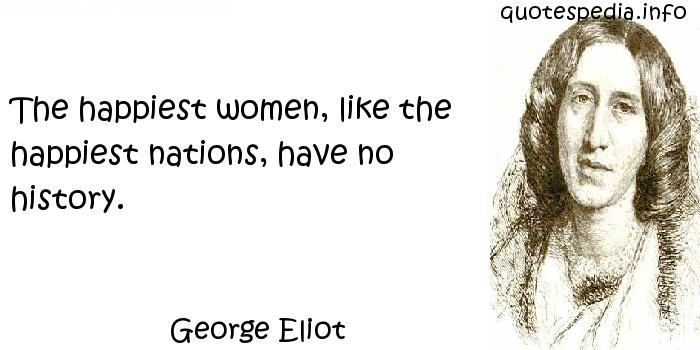 George Eliot - The happiest women, like the happiest nations, have no history.