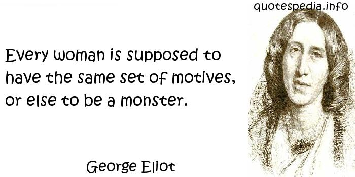 George Eliot - Every woman is supposed to have the same set of motives, or else to be a monster.