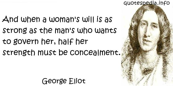 George Eliot - And when a woman's will is as strong as the man's who wants to govern her, half her strength must be concealment.