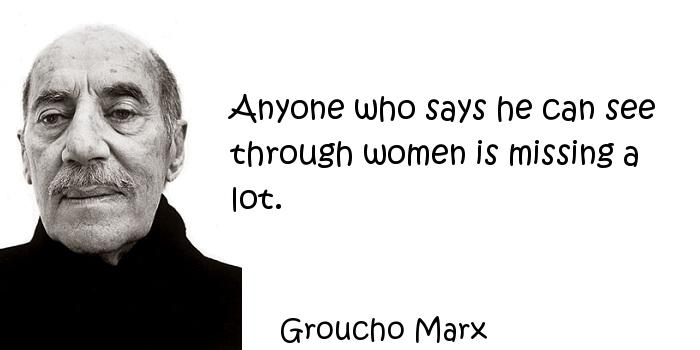 Groucho Marx - Anyone who says he can see through women is missing a lot.