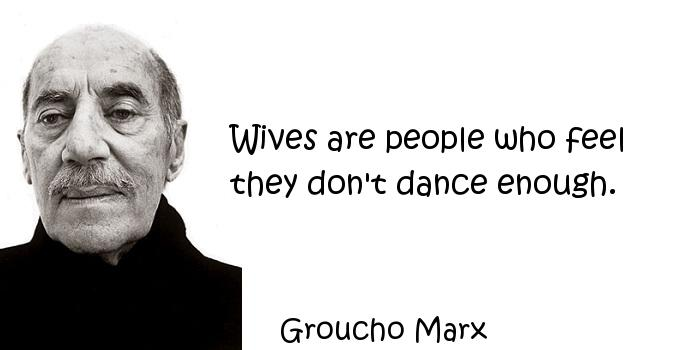 Groucho Marx - Wives are people who feel they don't dance enough.