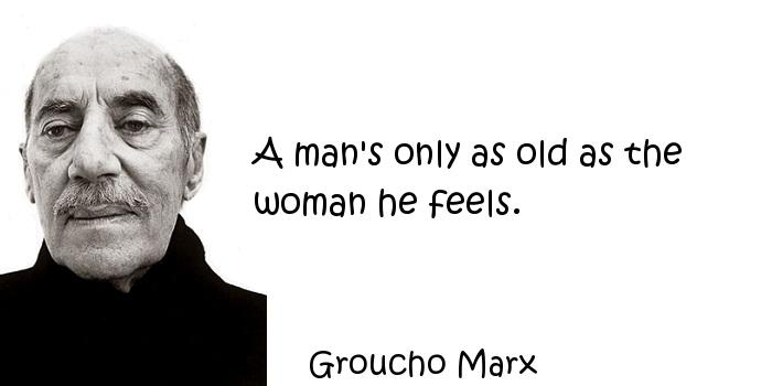 Groucho Marx - A man's only as old as the woman he feels.