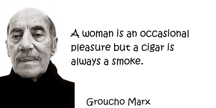 Groucho Marx - A woman is an occasional pleasure but a cigar is always a smoke.