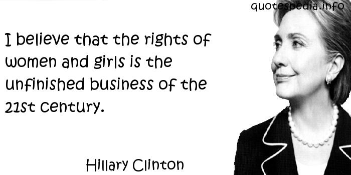 Hillary Clinton - I believe that the rights of women and girls is the unfinished business of the 21st century.