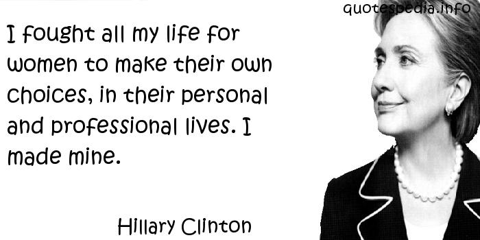 Hillary Clinton - I fought all my life for women to make their own choices, in their personal and professional lives. I made mine.