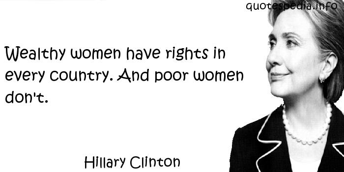 Hillary Clinton - Wealthy women have rights in every country. And poor women don't.