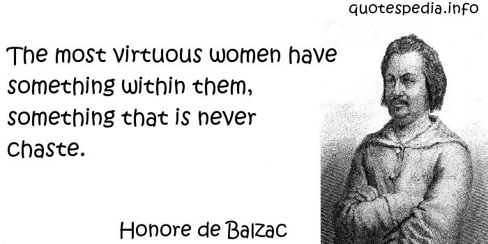 Honore de Balzac - The most virtuous women have something within them, something that is never chaste.