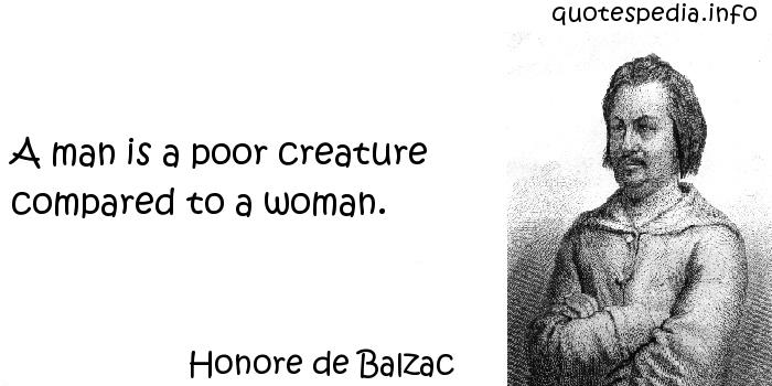 Honore de Balzac - A man is a poor creature compared to a woman.