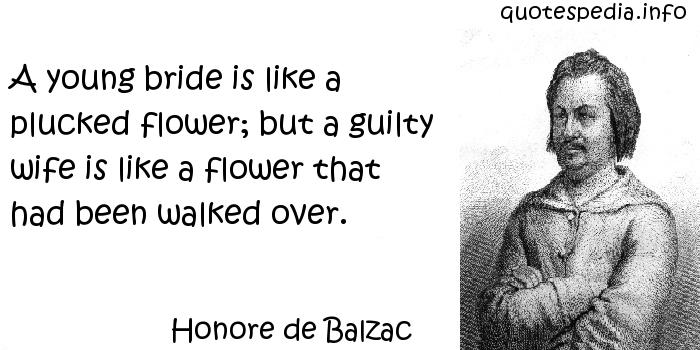 Honore de Balzac - A young bride is like a plucked flower; but a guilty wife is like a flower that had been walked over.