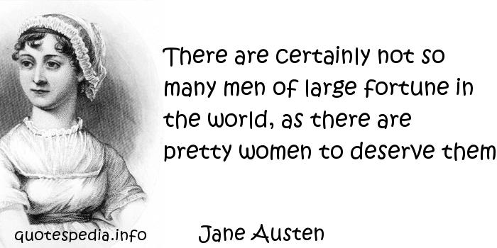 Jane Austen - There are certainly not so many men of large fortune in the world, as there are pretty women to deserve them.