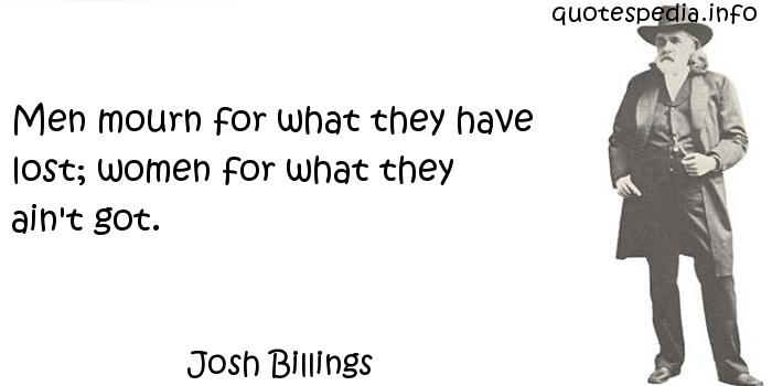 Josh Billings - Men mourn for what they have lost; women for what they ain't got.