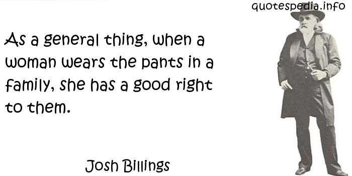 Josh Billings - As a general thing, when a woman wears the pants in a family, she has a good right to them.