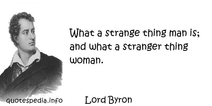 Lord Byron - What a strange thing man is; and what a stranger thing woman.