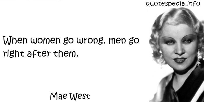 Mae West - When women go wrong, men go right after them.