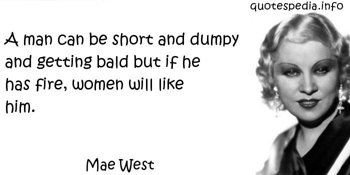 Mae West - A man can be short and dumpy and getting bald but if he has fire, women will like him.